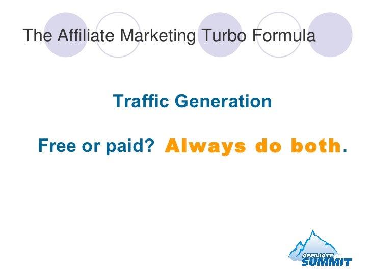 The Affiliate Marketing Turbo Formula <ul><li>Traffic Generation Free or paid?  Always do both . </li></ul>