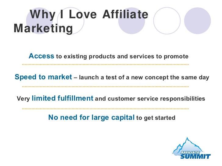 Why I Love Affiliate Marketing <ul><ul><li>Access  to existing products and services to promote </li></ul></ul><ul><ul><li...