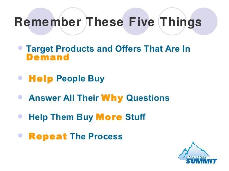 Remember These Five Things <ul><li>Target Products and Offers That Are In  Demand </li></ul><ul><li>Help  People Buy </li>...