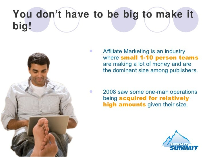 You don't have to be big to make it big! <ul><li>Affiliate Marketing is an industry where  small 1-10 person teams  are ma...