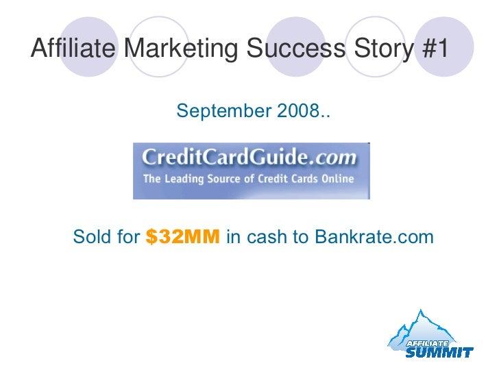 Affiliate Marketing Success Story #1 <ul><li>September 2008.. </li></ul><ul><li>Sold for  $32MM  in cash to Bankrate.com <...