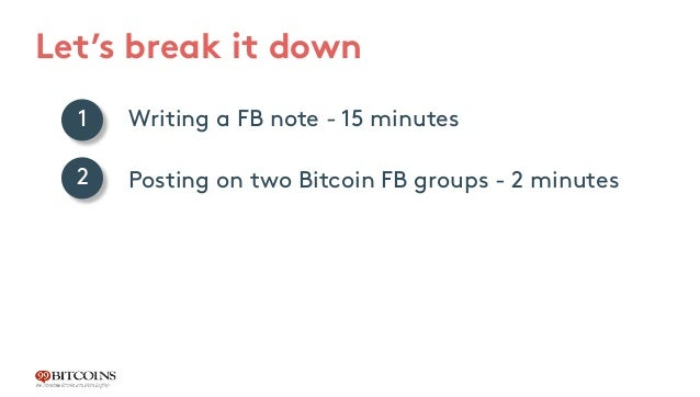 Let's break it down Writing a FB note - 15 minutes Posting on two Bitcoin FB groups - 2 minutes Results: 3 conversions in ...