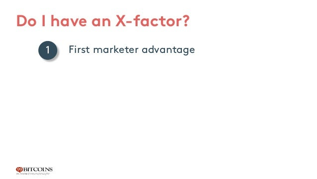 Do I have an X-factor? First marketer advantage Mainly developer explanations Young industry that hasn't crossed the chasm...