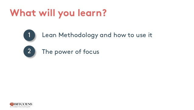 What will you learn? Lean Methodology and how to use it The power of focus How to find your X-Factor 1 2 3