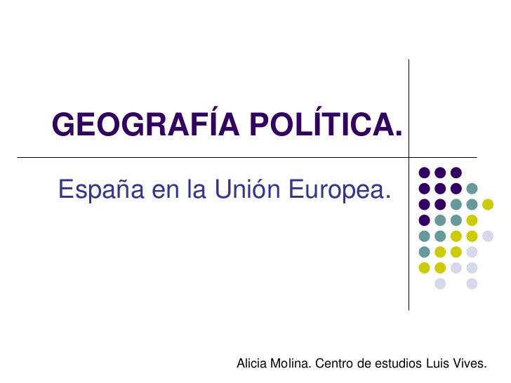 GEOGRAFÍA POLÍTICA.España en la Unión Europea.              Alicia Molina. Centro de estudios Luis Vives.
