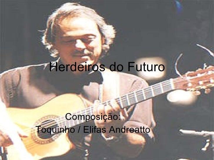 Herdeiros do Futuro Composição:  Toquinho / Elifas Andreatto