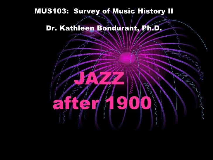JAZZ after 1900 MUS103:  Survey of Music History II Dr. Kathleen Bondurant, Ph.D.