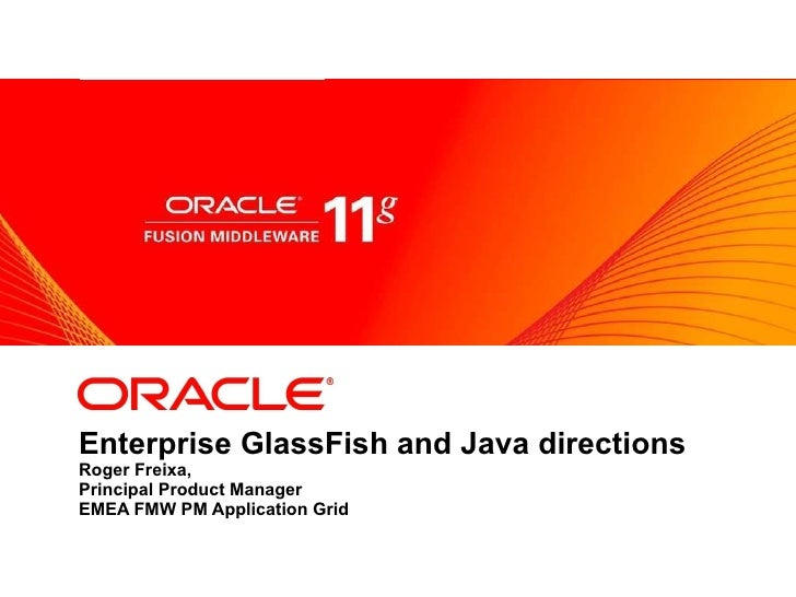 Enterprise GlassFish and Java directions Roger Freixa, Principal Product Manager EMEA FMW PM Application Grid