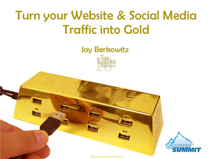 Turn your Website & Social Media Traffic into Gold Photo Credit Flickr hto2008 Jay Berkowitz