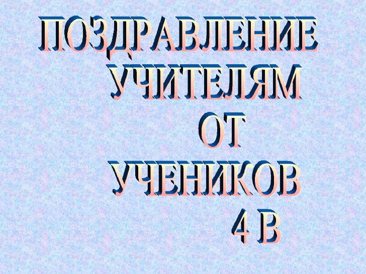 ПОЗДРАВЛЕНИЕ УЧИТЕЛЯМ ОТ УЧЕНИКОВ 4 B