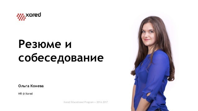 Ольга Конева HR @ Xored Xored Educational Program • 2016–2017 Резюме и собеседование