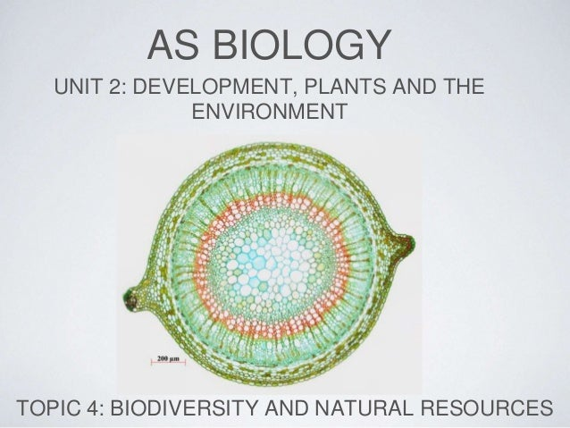 AS BIOLOGY UNIT 2: DEVELOPMENT, PLANTS AND THE ENVIRONMENT TOPIC 4: BIODIVERSITY AND NATURAL RESOURCES