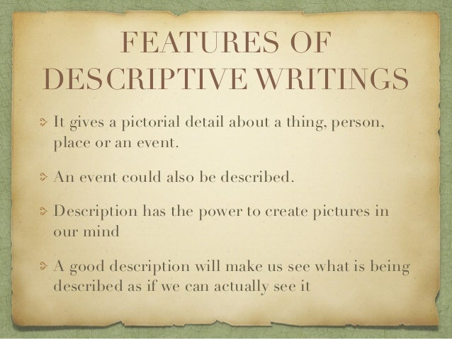 features of descriptive writing Learn more on the purposes of descriptive essays find out about the best fit-for- purpose structure and outline of the descriptive essays.