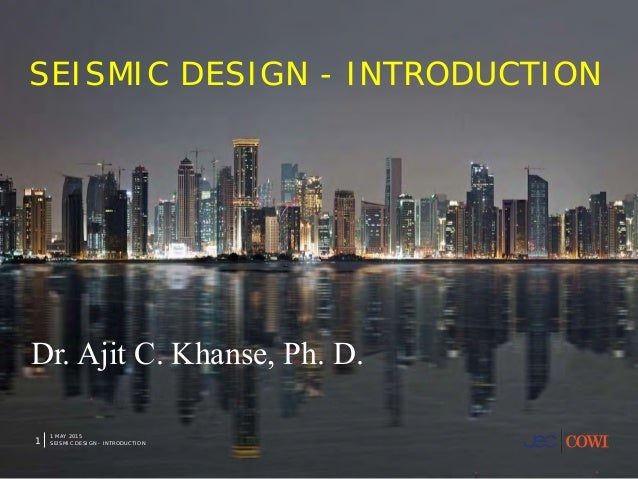1 MAY 2015 SEISMIC DESIGN - INTRODUCTION1 SEISMIC DESIGN - INTRODUCTION Dr. Ajit C. Khanse, Ph. D.