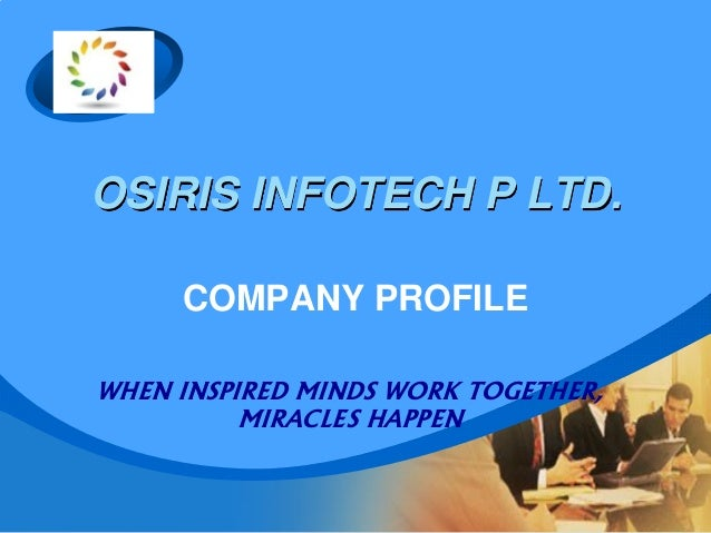 OSIRIS INFOTECH P LTD. COMPANY PROFILE WHEN INSPIRED MINDS WORK TOGETHER, MIRACLES HAPPEN