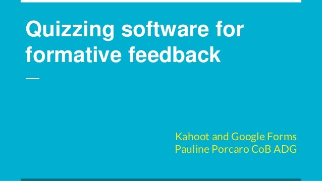 Quizzing software for formative feedback Kahoot and Google Forms Pauline Porcaro CoB ADG