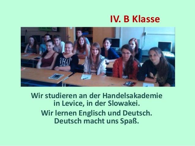 IV. B Klasse  Wir studieren an der Handelsakademie  in Levice, in der Slowakei.  Wir lernen Englisch und Deutsch.  Deutsch...