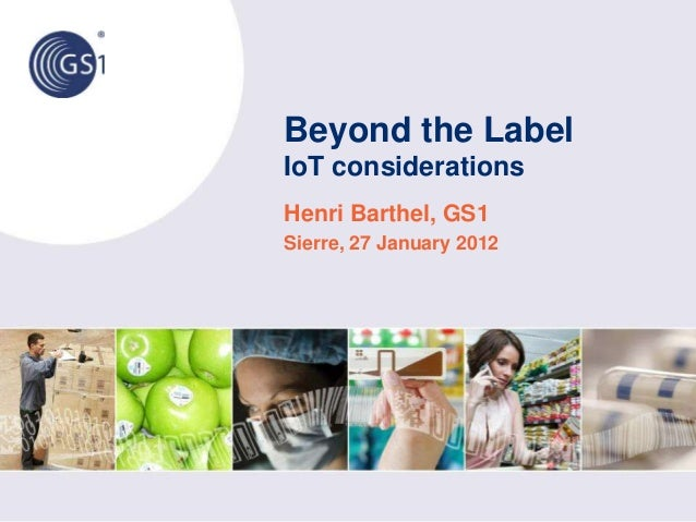 Beyond the Label IoT considerations Henri Barthel, GS1 Sierre, 27 January 2012