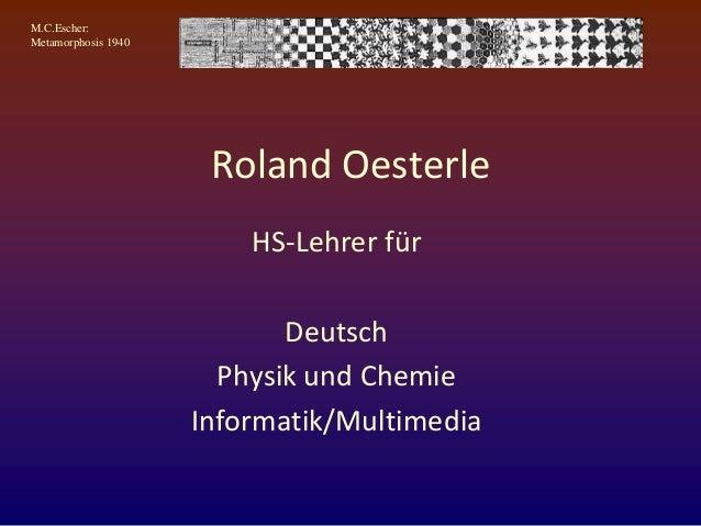 M.C.Escher: Metamorphosis 1940 Roland Oesterle HS-Lehrer für Deutsch Physik und Chemie Informatik/Multimedia
