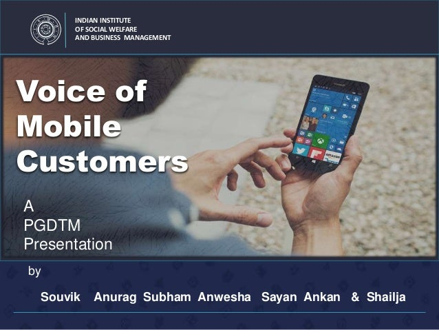 INDIAN INSTITUTE OF SOCIAL WELFARE AND BUSINESS MANAGEMENT Voice of Mobile Customers Souvik Anurag Subham Anwesha Sayan An...