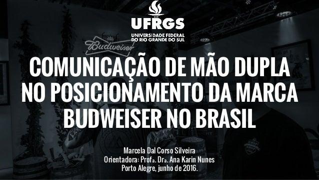 COMUNICAÇÃO DE MÃO DUPLA NO POSICIONAMENTO DA MARCA BUDWEISER NO BRASIL Marcela Dal Corso Silveira Orientadora: Profª. Drª...