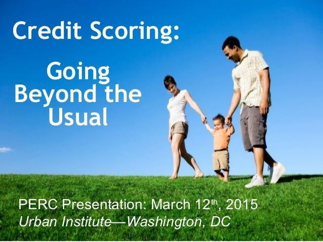 Credit Scoring: 1 Going Beyond the Usual PERC Presentation: March 12th , 2015 Urban Institute—Washington, DC