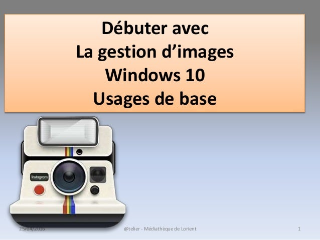 @telier - Médiathèque de Lorient 125/04/2016 Débuter avec La gestion d'images Windows 10 Usages de base