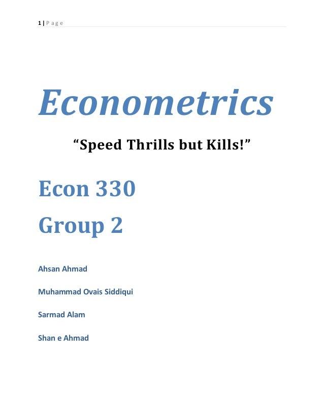 "1 | P a g e Econometrics ""Speed Thrills but Kills!"" Econ 330 Group 2 Ahsan Ahmad Muhammad Ovais Siddiqui Sarmad Alam Shan ..."