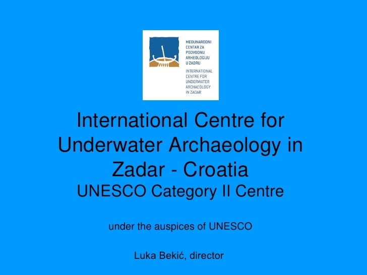 International Centre forUnderwater Archaeology in     Zadar - Croatia UNESCO Category II Centre     under the auspices of ...