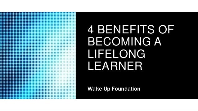 4 BENEFITS OF BECOMING A LIFELONG LEARNER Wake-Up Foundation