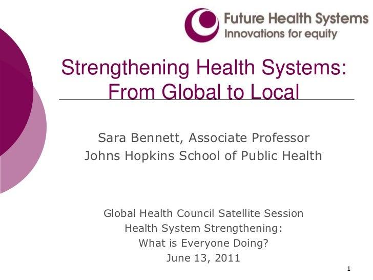 1<br />Strengthening Health Systems: From Global to Local<br />Sara Bennett, Associate Professor <br />Johns Hopkins Schoo...