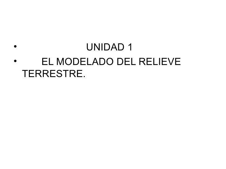 •              UNIDAD 1•      EL MODELADO DEL RELIEVE    TERRESTRE.