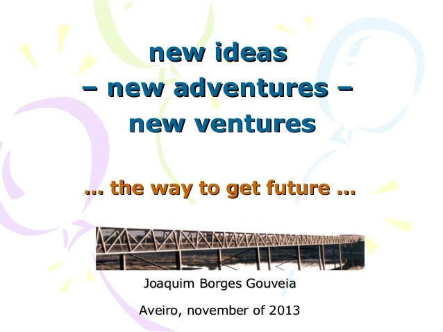 new ideas – new adventures – new ventures ... the way to get future ...  Joaquim Borges Gouveia Aveiro, november of 2013