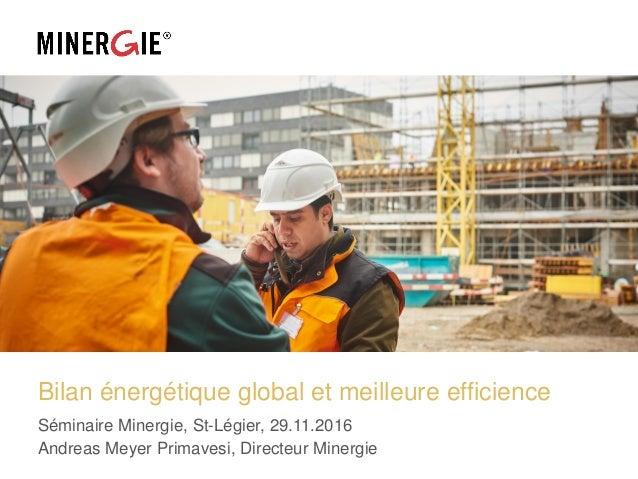 Bilan énergétique global et meilleure efficience Séminaire Minergie, St-Légier, 29.11.2016 Andreas Meyer Primavesi, Direct...