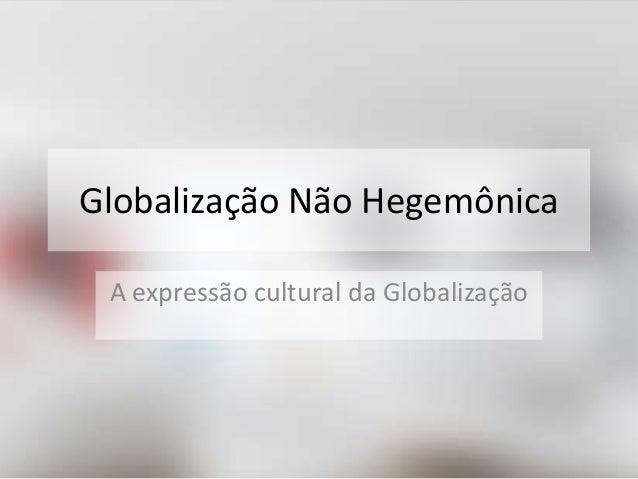 Globalização Não Hegemônica  A expressão cultural da Globalização