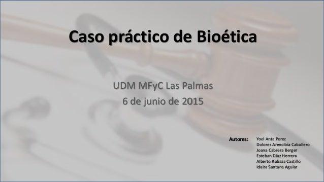 Caso práctico de Bioética UDM MFyC Las Palmas 6 de junio de 2015 Autores: Yoel Anta Perez Dolores Arencibia Caballero Joan...