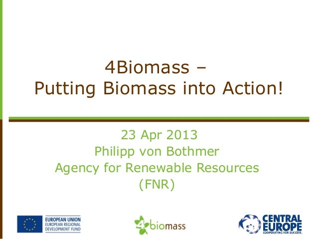 23 Apr 2013Philipp von BothmerAgency for Renewable Resources(FNR)4Biomass –Putting Biomass into Action!