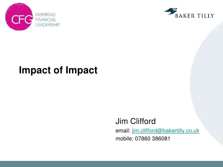 Impact of Impact                   Jim Clifford                   email: jim.clifford@bakertilly.co.uk                   m...