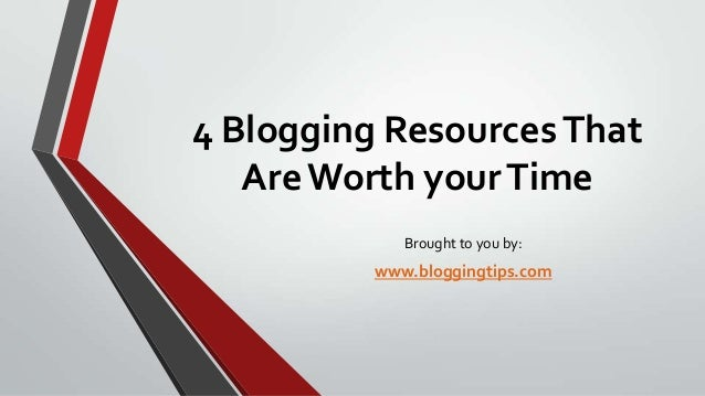 4 Blogging Resources That Are Worth your Time Brought to you by:  www.bloggingtips.com