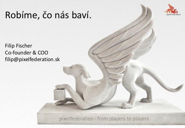 Robíme, čo nás baví.Filip FischerCo-founder & COOfilip@pixelfederation.sk