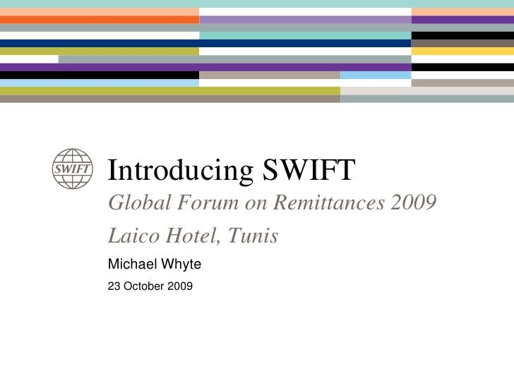 Introducing SWIFT<br />Global Forum on Remittances 2009<br />Laico Hotel, Tunis<br />Michael Whyte<br />23 October 2009<br />