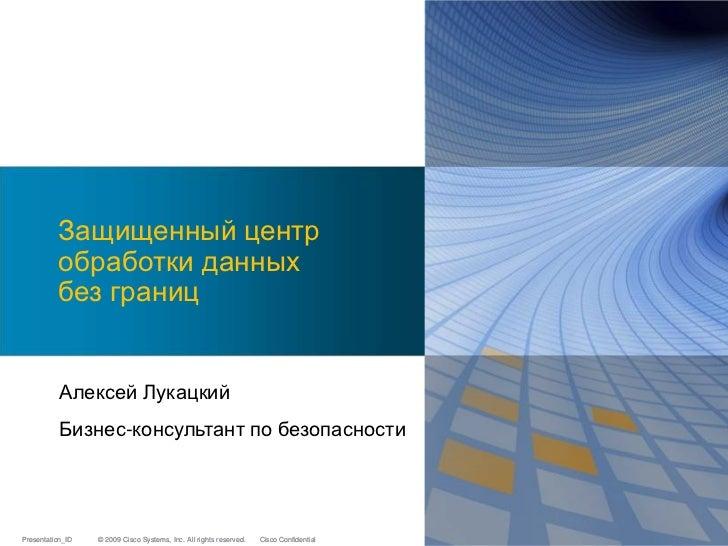 Защищенный центр          обработки данных          без границ           Алексей Лукацкий           Бизнес-консультант по ...