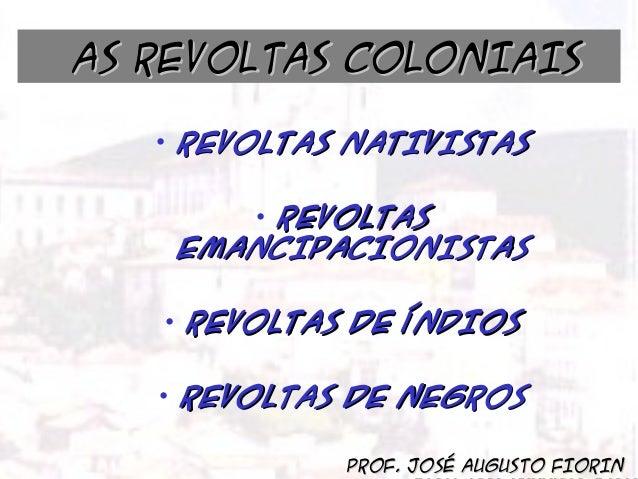 BRASIL COLÔNIA (1500 – 1822)  AS REVOLTAS COLONIAIS AS REVOLTAS COLONIAIS  • REVOLTAS NATIVISTAS • REVOLTAS EMANCIPACIONIS...
