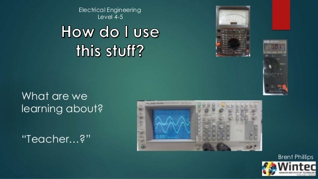 """Brent Phillips What are we learning about? """"Teacher…?"""" Electrical Engineering Level 4-5"""