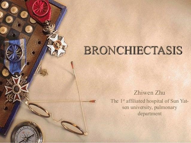 BRONCHIECTASISBRONCHIECTASIS Zhiwen Zhu The 1st affiliated hospital of Sun Yat- sen university, pulmonary department