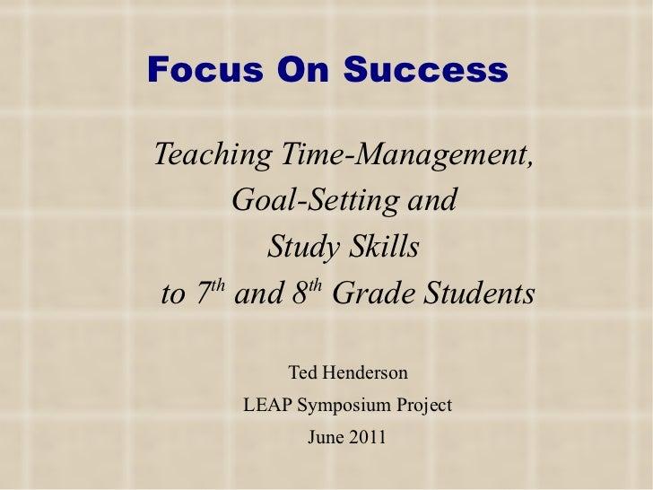 Focus On Success <ul><li>Teaching Time-Management,  </li></ul><ul><li>Goal-Setting and  </li></ul><ul><li>Study Skills  </...