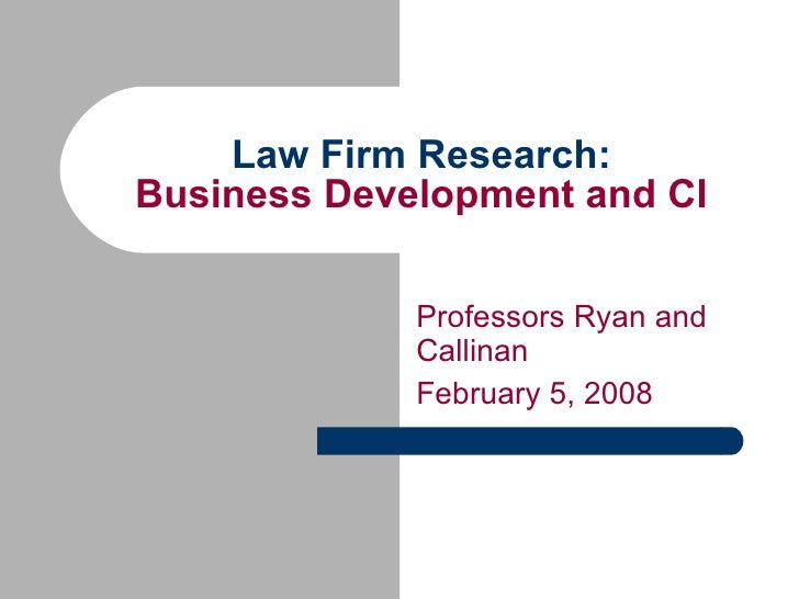 Law Firm Research: Business Development and CI Professors Ryan and  Callinan February 5, 2008