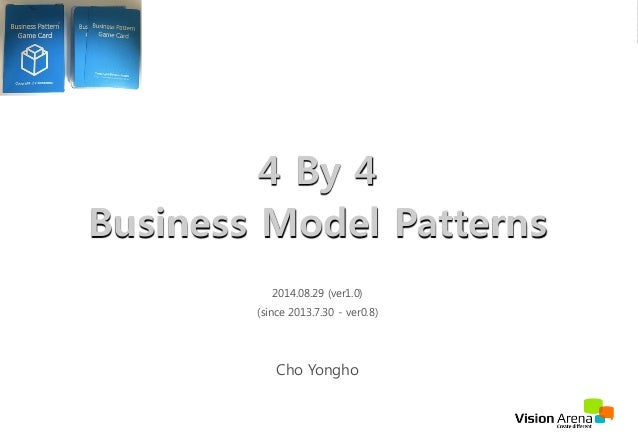 4 By 4  Business Model Patterns  2014.08.29 (ver1.0)  (since 2013.7.30 - ver0.8)  Cho Yongho  VisionArena Co.,Ltd All Righ...