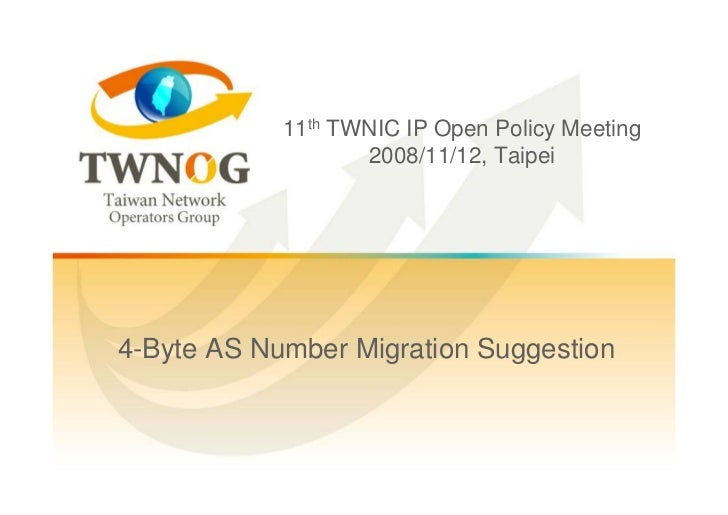 11th TWNIC IP Open Policy Meeting                    2008/11/12, Taipei     4-Byte AS Number Migration Suggestion