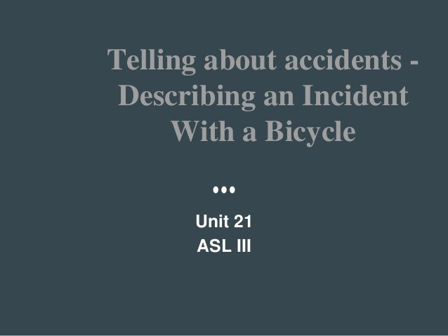 Telling about accidents - Describing an Incident With a Bicycle Unit 21 ASL III